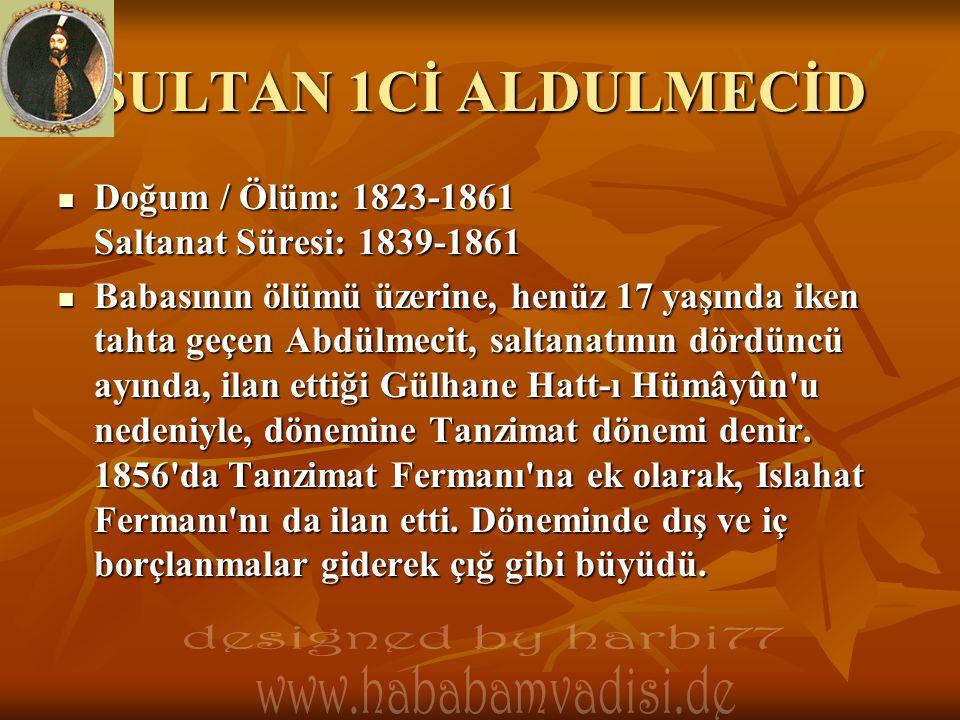 SULTAN 1Cİ ALDULMECİD  Doğum / Ölüm: 1823-1861 Saltanat Süresi: 1839-1861  Babasının ölümü üzerine, henüz 17 yaşında iken tahta geçen Abdülmecit, sa