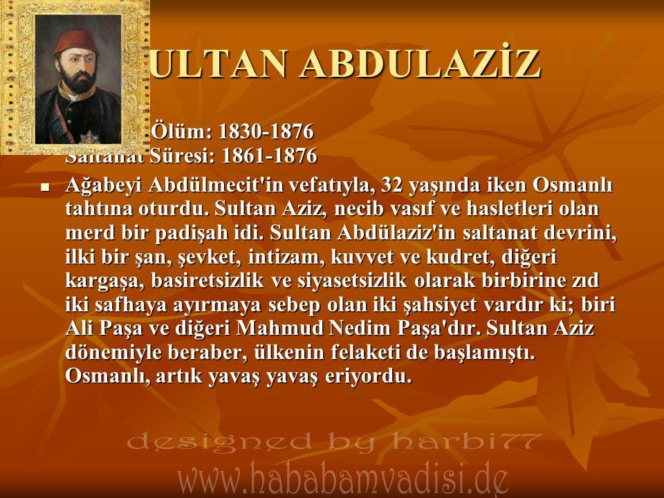SULTAN ABDULAZİZ  Doğum / Ölüm: 1830-1876 Saltanat Süresi: 1861-1876  Ağabeyi Abdülmecit'in vefatıyla, 32 yaşında iken Osmanlı tahtına oturdu. Sulta