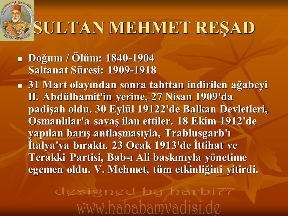 SULTAN MEHMET REŞAD  Doğum / Ölüm: 1840-1904 Saltanat Süresi: 1909-1918  31 Mart olayından sonra tahttan indirilen ağabeyi II. Abdülhamit'in yerine,