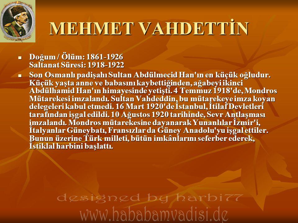 MEHMET VAHDETTİN  Doğum / Ölüm: 1861-1926 Saltanat Süresi: 1918-1922  Son Osmanlı padişahı Sultan Abdülmecid Han'ın en küçük oğludur. Küçük yaşta an