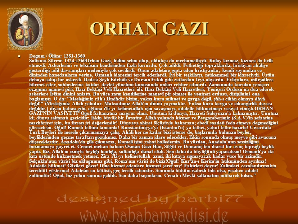ORHAN GAZI  Doğum / Ölüm: 1281-1360 Saltanat Süresi: 1324-1360Orhan Gazi, hâlim selim olup, oldukça da merhametliydi. Kolay kızmaz, kızınca da belli