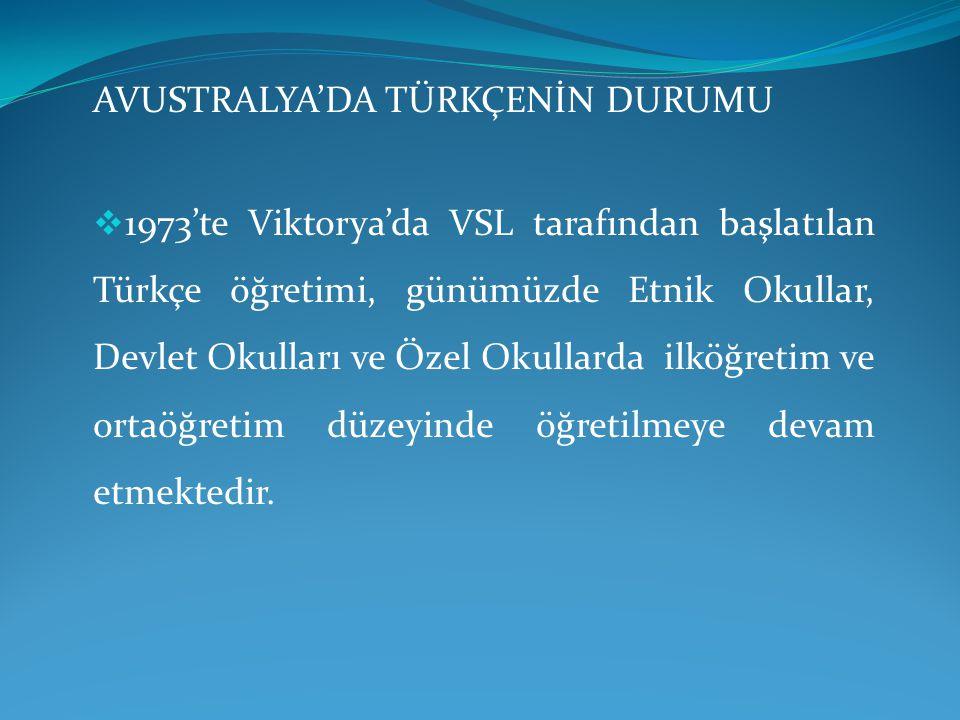 AVUSTRALYA'DA TÜRKÇENİN DURUMU  1973'te Viktorya'da VSL tarafından başlatılan Türkçe öğretimi, günümüzde Etnik Okullar, Devlet Okulları ve Özel Okull