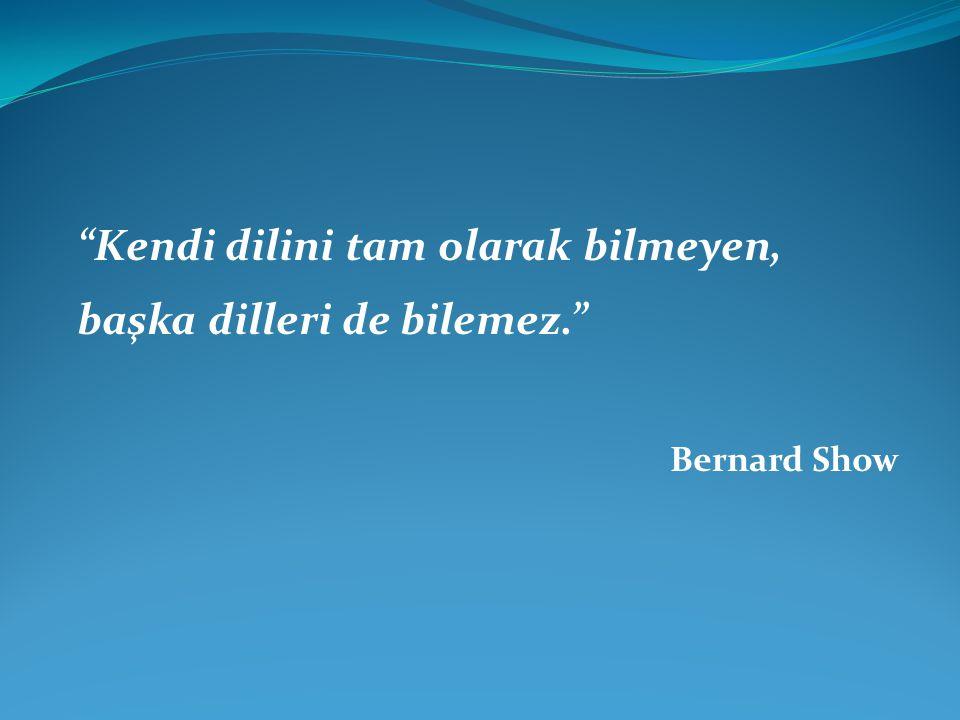 """""""Kendi dilini tam olarak bilmeyen, başka dilleri de bilemez."""" Bernard Show"""