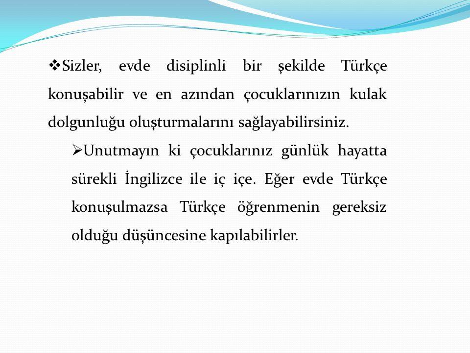  Sizler, evde disiplinli bir şekilde Türkçe konuşabilir ve en azından çocuklarınızın kulak dolgunluğu oluşturmalarını sağlayabilirsiniz.  Unutmayın