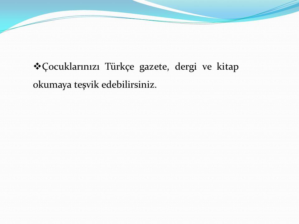  Çocuklarınızı Türkçe gazete, dergi ve kitap okumaya teşvik edebilirsiniz.