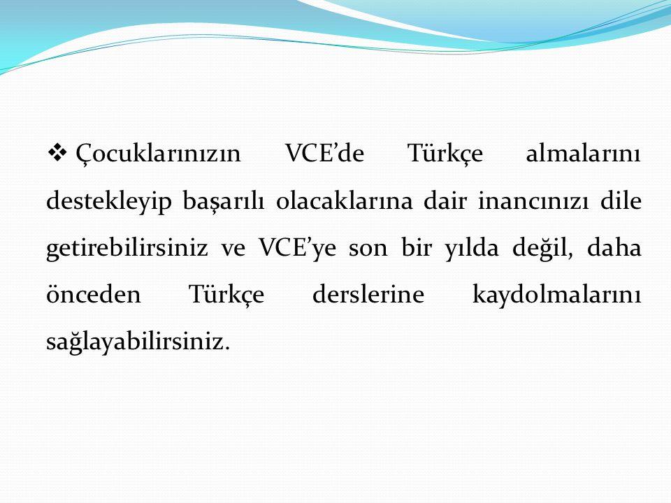  Çocuklarınızın VCE'de Türkçe almalarını destekleyip başarılı olacaklarına dair inancınızı dile getirebilirsiniz ve VCE'ye son bir yılda değil, daha