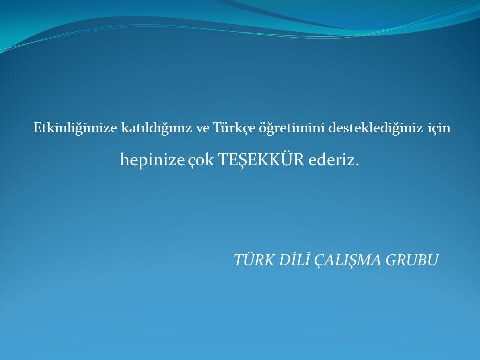 Etkinliğimize katıldığınız ve Türkçe öğretimini desteklediğiniz için hepinize çok TEŞEKKÜR ederiz. TÜRK DİLİ ÇALIŞMA GRUBU