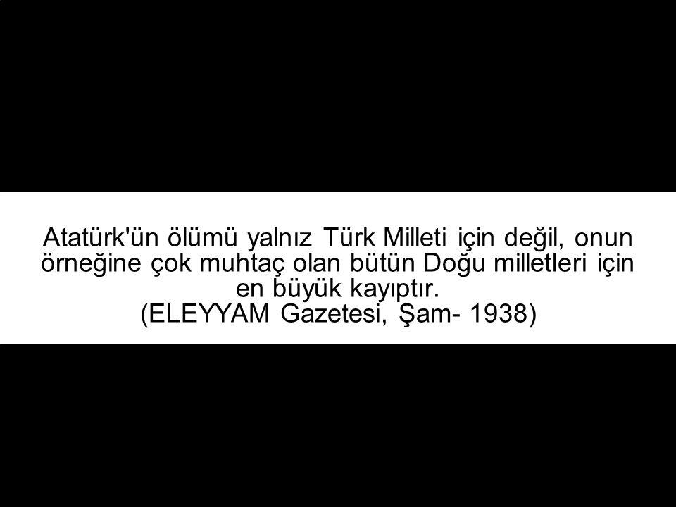Atatürk, tarihin her devresi için, insanlığın bir mucizesidir. (Suriye)