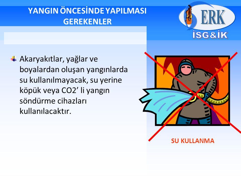 YANGIN ÖNCESİNDE YAPILMASI GEREKENLER Akaryakıtlar, yağlar ve boyalardan oluşan yangınlarda su kullanılmayacak, su yerine köpük veya CO2' li yangın sö