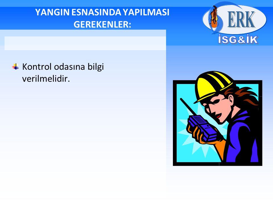 YANGIN ESNASINDA YAPILMASI GEREKENLER: Kontrol odasına bilgi verilmelidir.