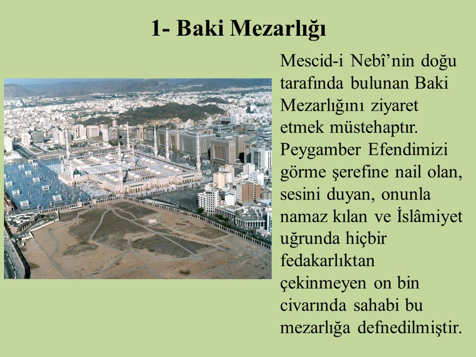1- Baki Mezarlığı Mescid-i Nebî'nin doğu tarafında bulunan Baki Mezarlığını ziyaret etmek müstehaptır. Peygamber Efendimizi görme şerefine nail olan,