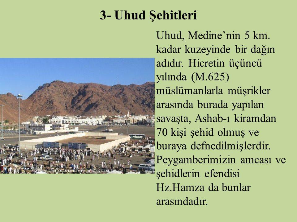 3- Uhud Şehitleri Uhud, Medine'nin 5 km. kadar kuzeyinde bir dağın adıdır. Hicretin üçüncü yılında (M.625) müslümanlarla müşrikler arasında burada yap