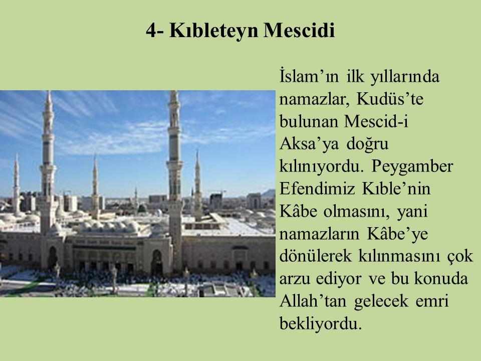 4- Kıbleteyn Mescidi İslam'ın ilk yıllarında namazlar, Kudüs'te bulunan Mescid-i Aksa'ya doğru kılınıyordu. Peygamber Efendimiz Kıble'nin Kâbe olmasın
