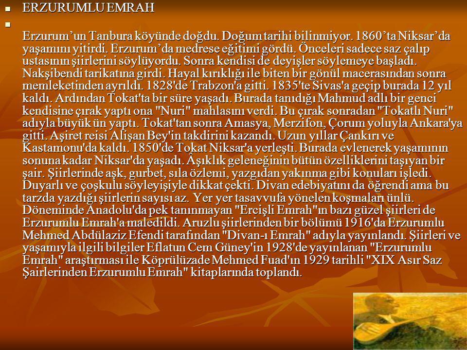  ERZURUMLU EMRAH  Erzurum'un Tanbura köyünde doğdu. Doğum tarihi bilinmiyor. 1860'ta Niksar'da yaşamını yitirdi. Erzurum'da medrese eğitimi gördü. Ö