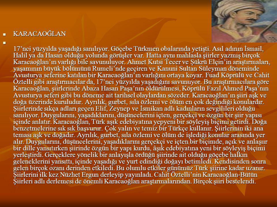  KARACAOĞLAN  17'nci yüzyılda yaşadığı sanılıyor. Göçebe Türkmen obalarında yetişti. Asıl adının İsmail, Halil ya da Hasan olduğu yolunda görüşler v