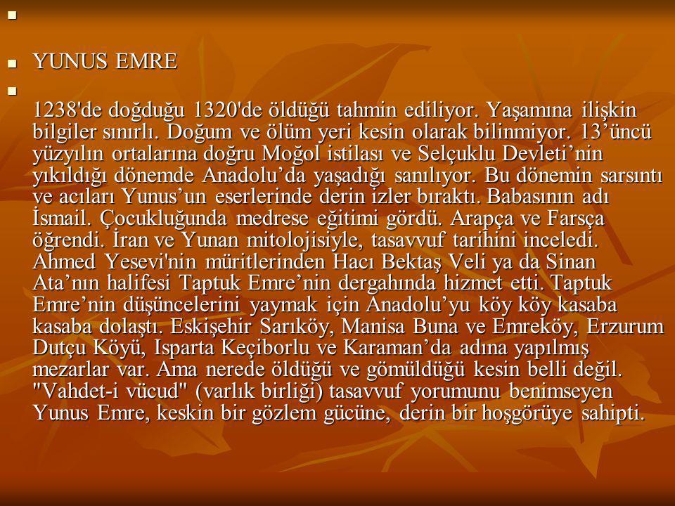  YUNUS EMRE  1238'de doğduğu 1320'de öldüğü tahmin ediliyor. Yaşamına ilişkin bilgiler sınırlı. Doğum ve ölüm yeri kesin olarak bilinmiyor. 13'üncü