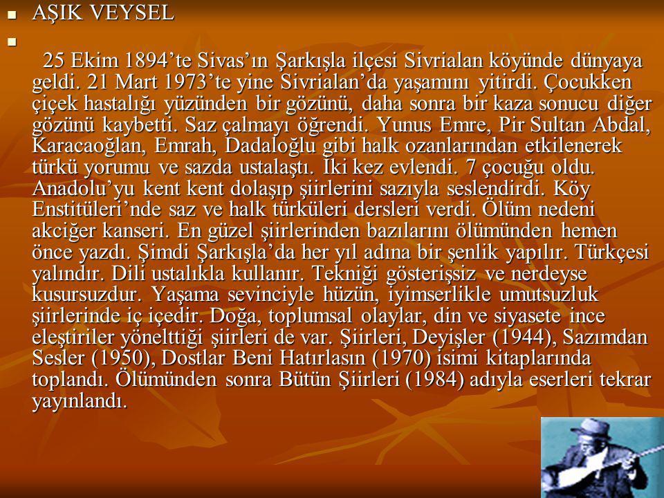  AŞIK VEYSEL  25 Ekim 1894'te Sivas'ın Şarkışla ilçesi Sivrialan köyünde dünyaya geldi. 21 Mart 1973'te yine Sivrialan'da yaşamını yitirdi. Çocukken