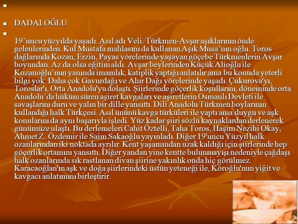  DADALOĞLU  19'uncu yüzyılda yaşadı. Asıl adı Veli. Türkmen-Avşar aşıklarının önde gelenlerinden. Kul Mustafa mahlasını da kullanan Aşık Musa'nın oğ