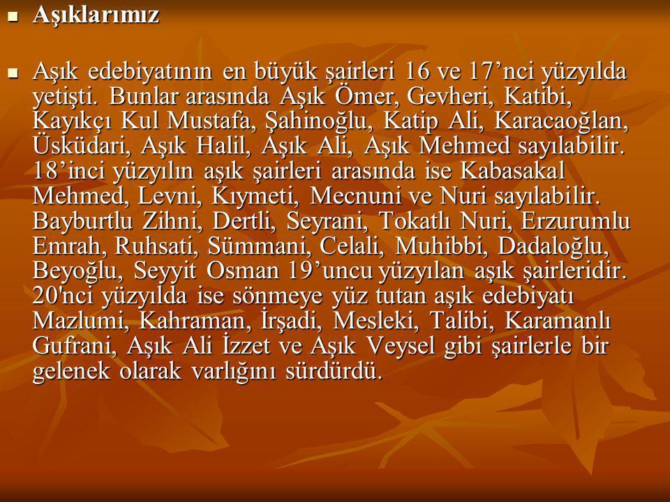  Aşıklarımız  Aşık edebiyatının en büyük şairleri 16 ve 17'nci yüzyılda yetişti. Bunlar arasında Aşık Ömer, Gevheri, Katibi, Kayıkçı Kul Mustafa, Şa