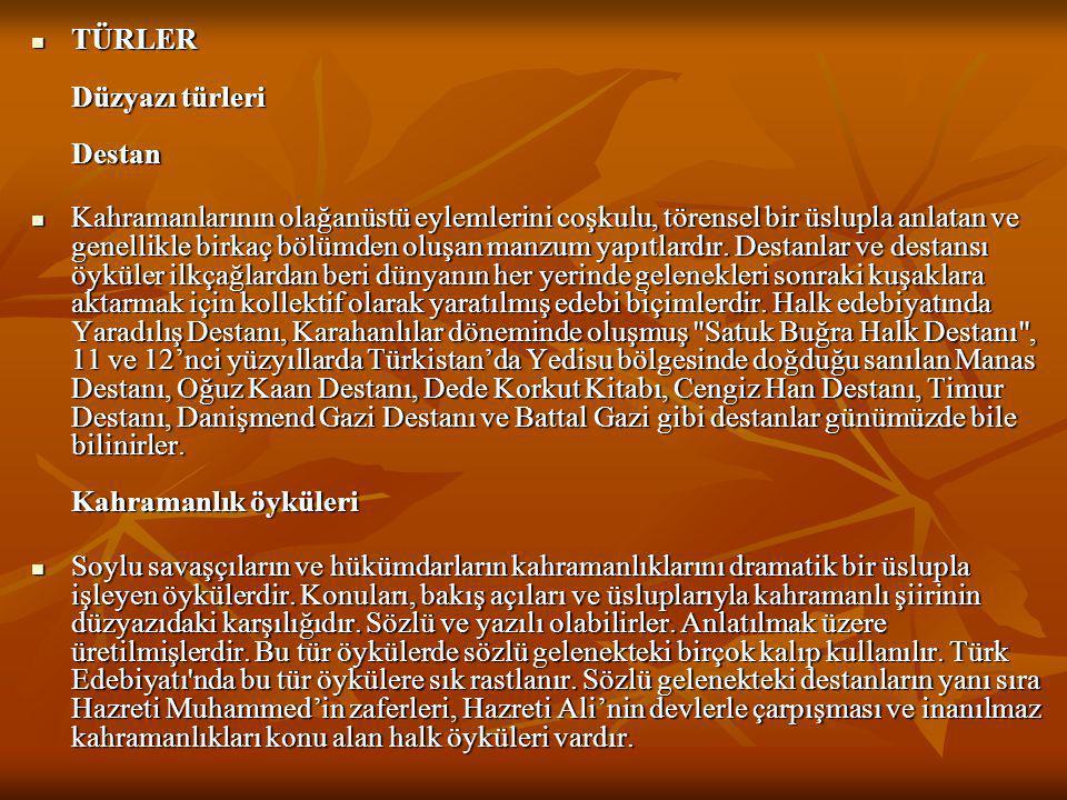  TÜRLER Düzyazı türleri Destan  Kahramanlarının olağanüstü eylemlerini coşkulu, törensel bir üslupla anlatan ve genellikle birkaç bölümden oluşan ma