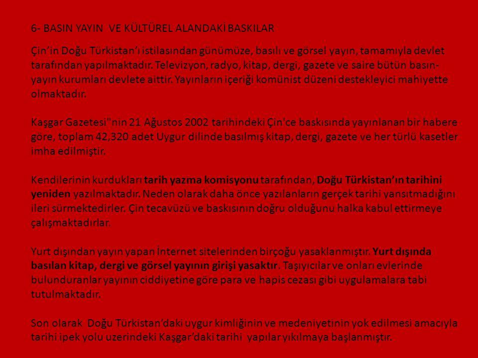 6- BASIN YAYIN VE KÜLTÜREL ALANDAKİ BASKILAR Çin'in Doğu Türkistan'ı istilasından günümüze, basılı ve görsel yayın, tamamıyla devlet tarafından yapılm