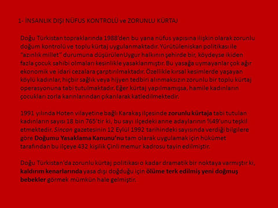 1- İNSANLIK DIŞI NÜFUS KONTROLÜ ve ZORUNLU KÜRTAJ Doğu Türkistan topraklarında 1988'den bu yana nüfus yapısına ilişkin olarak zorunlu doğum kontrolü v