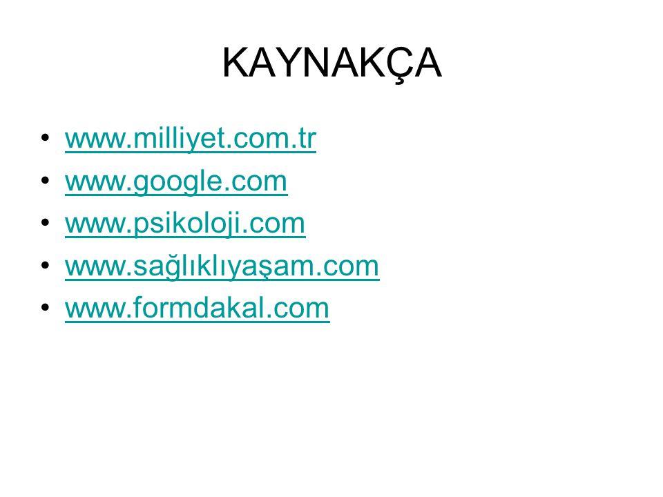 KAYNAKÇA •www.milliyet.com.trwww.milliyet.com.tr •www.google.comwww.google.com •www.psikoloji.comwww.psikoloji.com •www.sağlıklıyaşam.comwww.sağlıklıy