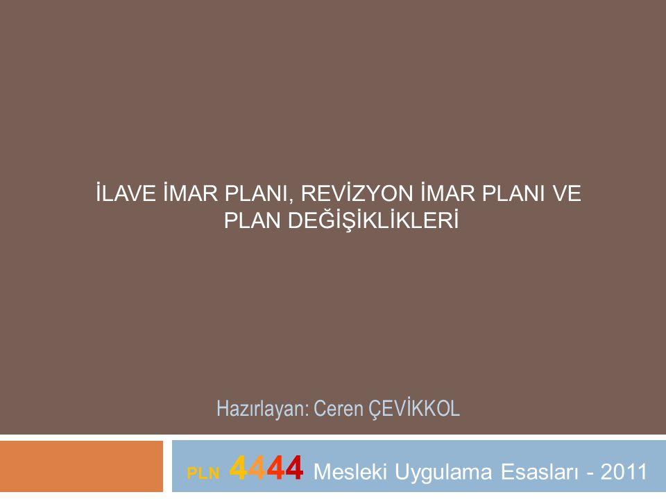 İLAVE İMAR PLANI, REVİZYON İMAR PLANI VE PLAN DEĞİŞİKLİKLERİ Hazırlayan: Ceren ÇEVİKKOL PLN 4444 Mesleki Uygulama Esasları - 2011