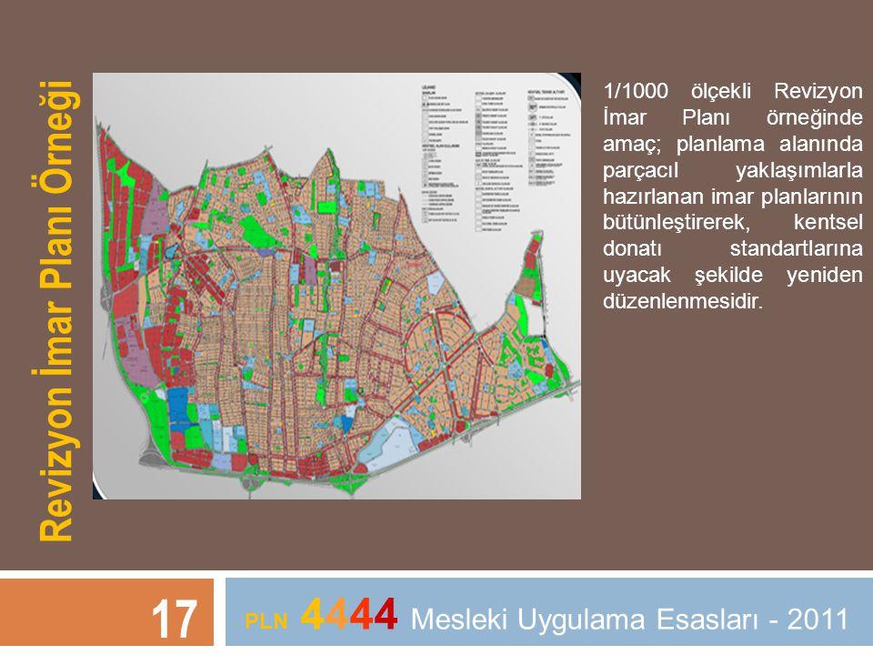 17 PLN 4444 Mesleki Uygulama Esasları - 2011 Revizyon İmar Planı Örneği 1/1000 ölçekli Revizyon İmar Planı örneğinde amaç; planlama alanında parçacıl yaklaşımlarla hazırlanan imar planlarının bütünleştirerek, kentsel donatı standartlarına uyacak şekilde yeniden düzenlenmesidir.