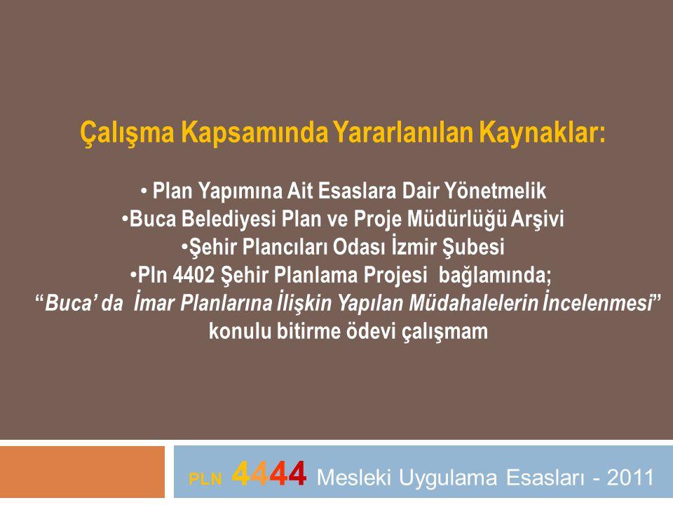 Çalışma Kapsamında Yararlanılan Kaynaklar: • Plan Yapımına Ait Esaslara Dair Yönetmelik • Buca Belediyesi Plan ve Proje Müdürlüğü Arşivi • Şehir Plancıları Odası İzmir Şubesi • Pln 4402 Şehir Planlama Projesi bağlamında; Buca' da İmar Planlarına İlişkin Yapılan Müdahalelerin İncelenmesi konulu bitirme ödevi çalışmam PLN 4444 Mesleki Uygulama Esasları - 2011