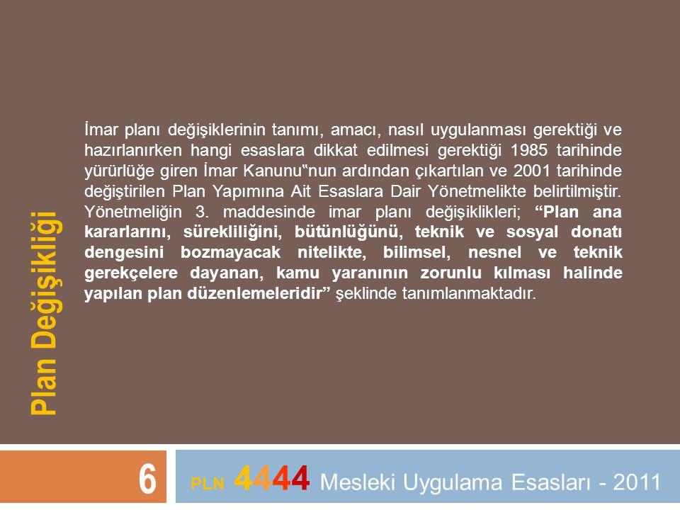 """6 PLN 4444 Mesleki Uygulama Esasları - 2011 İmar planı değişiklerinin tanımı, amacı, nasıl uygulanması gerektiği ve hazırlanırken hangi esaslara dikkat edilmesi gerektiği 1985 tarihinde yürürlüğe giren İmar Kanunu """" nun ardından çıkartılan ve 2001 tarihinde değiştirilen Plan Yapımına Ait Esaslara Dair Yönetmelikte belirtilmiştir."""