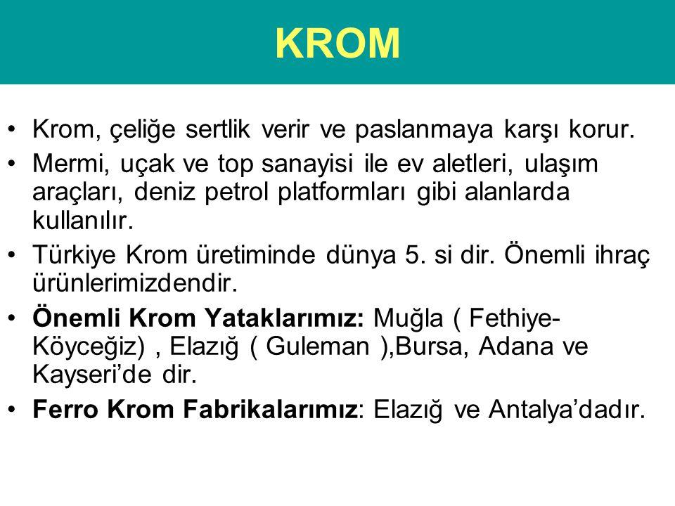 KROM •Krom, çeliğe sertlik verir ve paslanmaya karşı korur. •Mermi, uçak ve top sanayisi ile ev aletleri, ulaşım araçları, deniz petrol platformları g