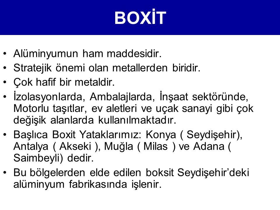 BOXİT •Alüminyumun ham maddesidir. •Stratejik önemi olan metallerden biridir. •Çok hafif bir metaldir. •İzolasyonlarda, Ambalajlarda, İnşaat sektöründ