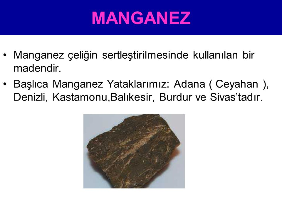 MANGANEZ •Manganez çeliğin sertleştirilmesinde kullanılan bir madendir. •Başlıca Manganez Yataklarımız: Adana ( Ceyahan ), Denizli, Kastamonu,Balıkesi