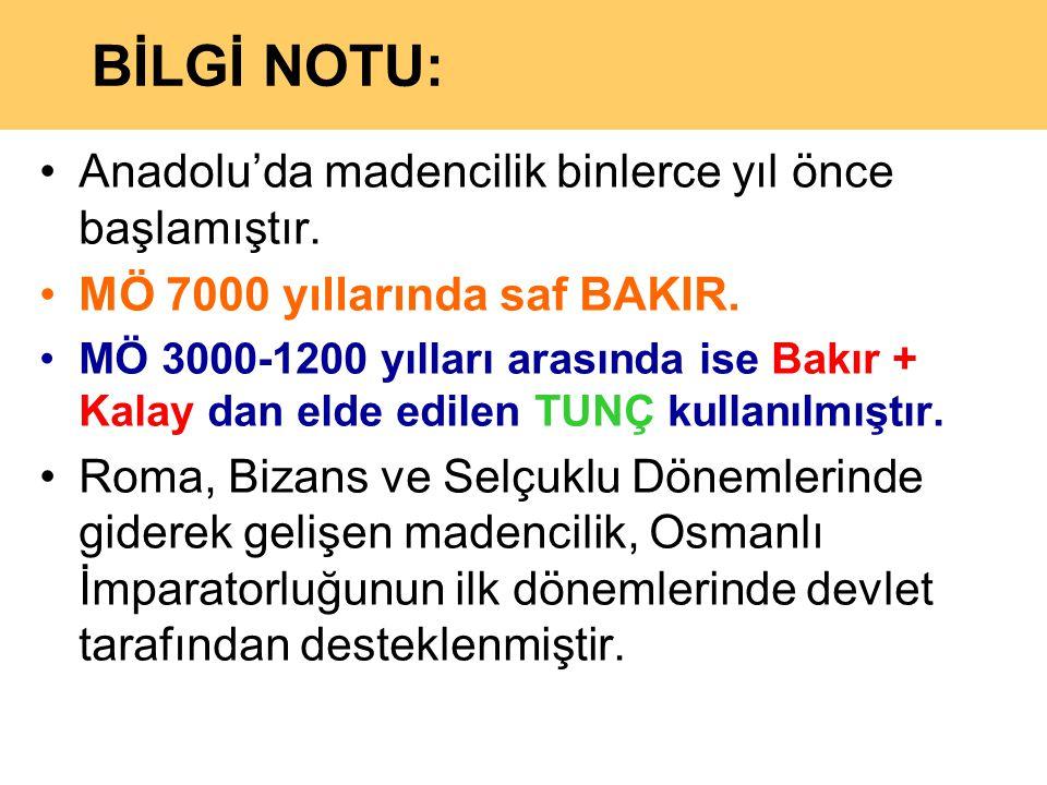 BİLGİ NOTU: •Anadolu'da madencilik binlerce yıl önce başlamıştır. •MÖ 7000 yıllarında saf BAKIR. •MÖ 3000-1200 yılları arasında ise Bakır + Kalay dan