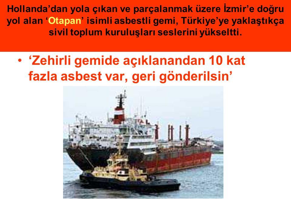 Hollanda'dan yola çıkan ve parçalanmak üzere İzmir'e doğru yol alan 'Otapan' isimli asbestli gemi, Türkiye'ye yaklaştıkça sivil toplum kuruluşları ses