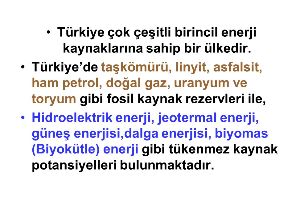 •Türkiye çok çeşitli birincil enerji kaynaklarına sahip bir ülkedir. •Türkiye'de taşkömürü, linyit, asfalsit, ham petrol, doğal gaz, uranyum ve toryum