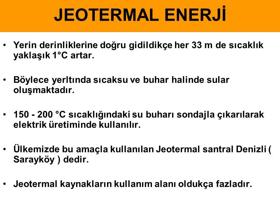 JEOTERMAL ENERJİ •Yerin derinliklerine doğru gidildikçe her 33 m de sıcaklık yaklaşık 1°C artar. •Böylece yerltında sıcaksu ve buhar halinde sular olu