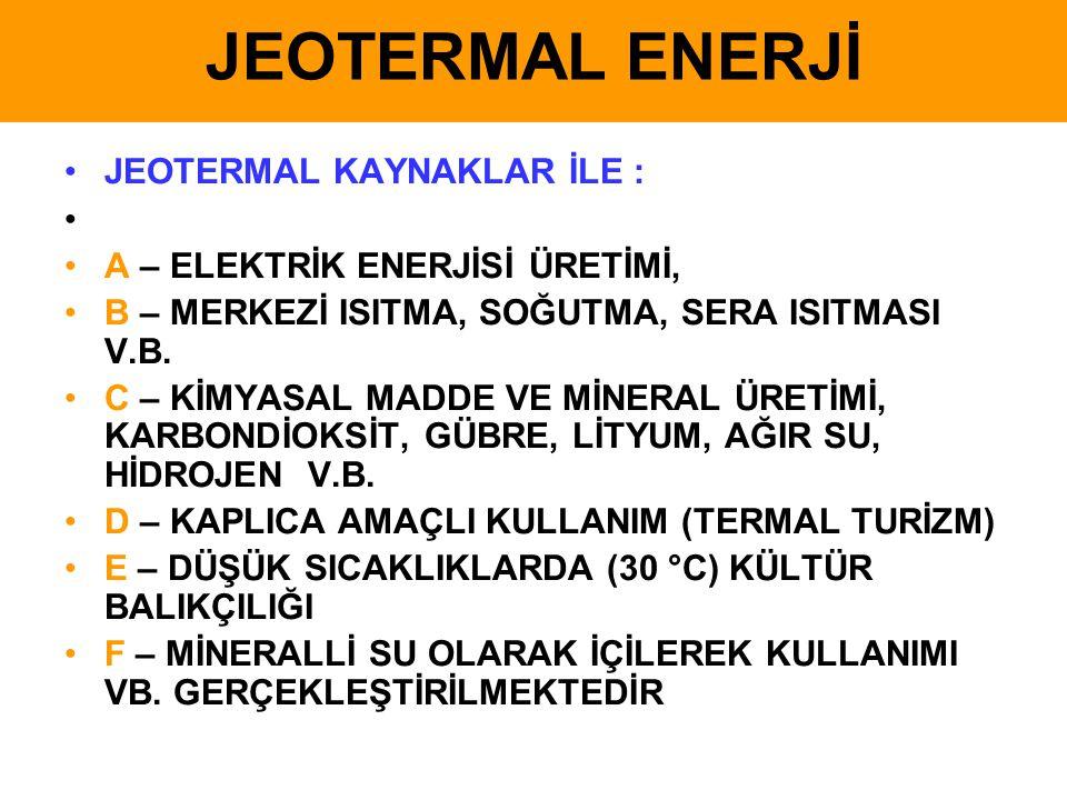 JEOTERMAL ENERJİ •JEOTERMAL KAYNAKLAR İLE : • •A – ELEKTRİK ENERJİSİ ÜRETİMİ, •B – MERKEZİ ISITMA, SOĞUTMA, SERA ISITMASI V.B. •C – KİMYASAL MADDE VE