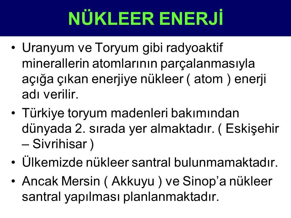 NÜKLEER ENERJİ •Uranyum ve Toryum gibi radyoaktif minerallerin atomlarının parçalanmasıyla açığa çıkan enerjiye nükleer ( atom ) enerji adı verilir. •