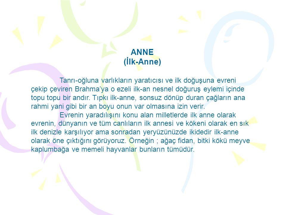 ANNE (İlk-Anne) Tanrı-oğluna varlıkların yaratıcısı ve ilk doğuşuna evreni çekip çeviren Brahma'ya o ezeli ilk-an nesnel doğuruş eylemi içinde topu to