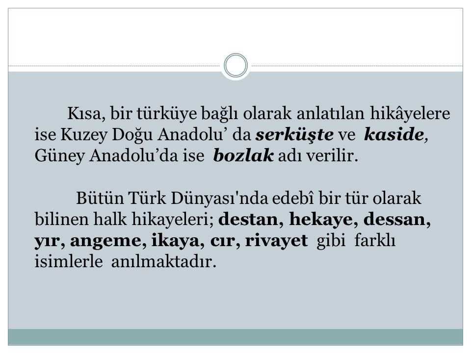Kısa, bir türküye bağlı olarak anlatılan hikâyelere ise Kuzey Doğu Anadolu' da serküşte ve kaside, Güney Anadolu'da ise bozlak adı verilir. Bütün Türk