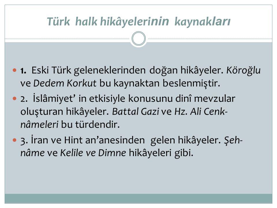 Türk halk hikâyeleri nin kaynak ları  1. Eski Türk geleneklerinden doğan hikâyeler. Köroğlu ve Dedem Korkut bu kaynaktan beslenmiştir.  2. İslâmiyet