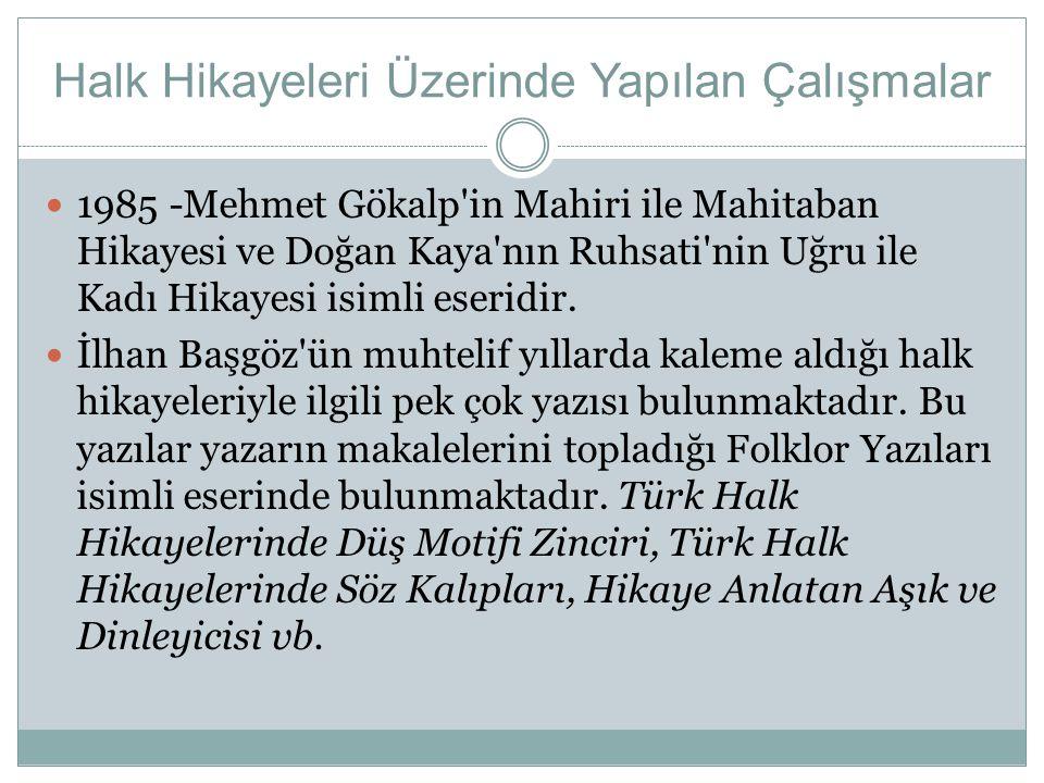 Halk Hikayeleri Üzerinde Yapılan Çalışmalar  1985 -Mehmet Gökalp'in Mahiri ile Mahitaban Hikayesi ve Doğan Kaya'nın Ruhsati'nin Uğru ile Kadı Hikayes