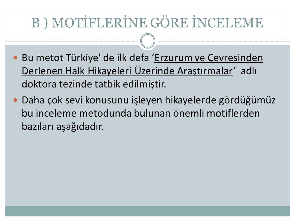 B ) MOTİFLERİNE GÖRE İNCELEME  Bu metot Türkiye' de ilk defa 'Erzurum ve Çevresinden Derlenen Halk Hikayeleri Üzerinde Araştırmalar' adlı doktora tez