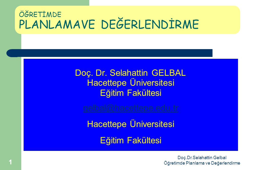 Doç.Dr.Selahattin Gelbal Öğretimde Planlama ve Değerlendirme 1 ÖĞRETİMDE PLANLAMAVE DEĞERLENDİRME Doç.
