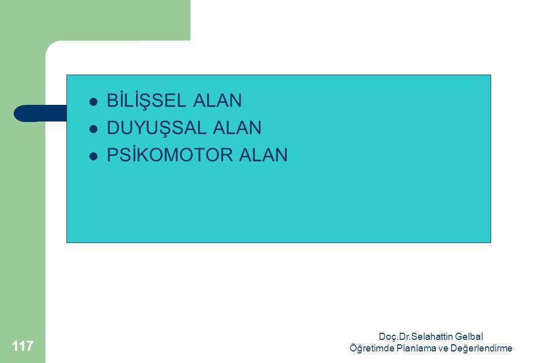 Doç.Dr.Selahattin Gelbal Öğretimde Planlama ve Değerlendirme 117  BİLİŞSEL ALAN  DUYUŞSAL ALAN  PSİKOMOTOR ALAN