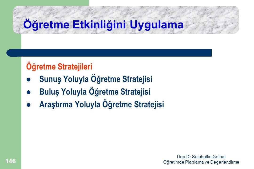 Doç.Dr.Selahattin Gelbal Öğretimde Planlama ve Değerlendirme 146 Öğretme Etkinliğini Uygulama Öğretme Stratejileri  Sunuş Yoluyla Öğretme Stratejisi  Buluş Yoluyla Öğretme Stratejisi  Araştırma Yoluyla Öğretme Stratejisi