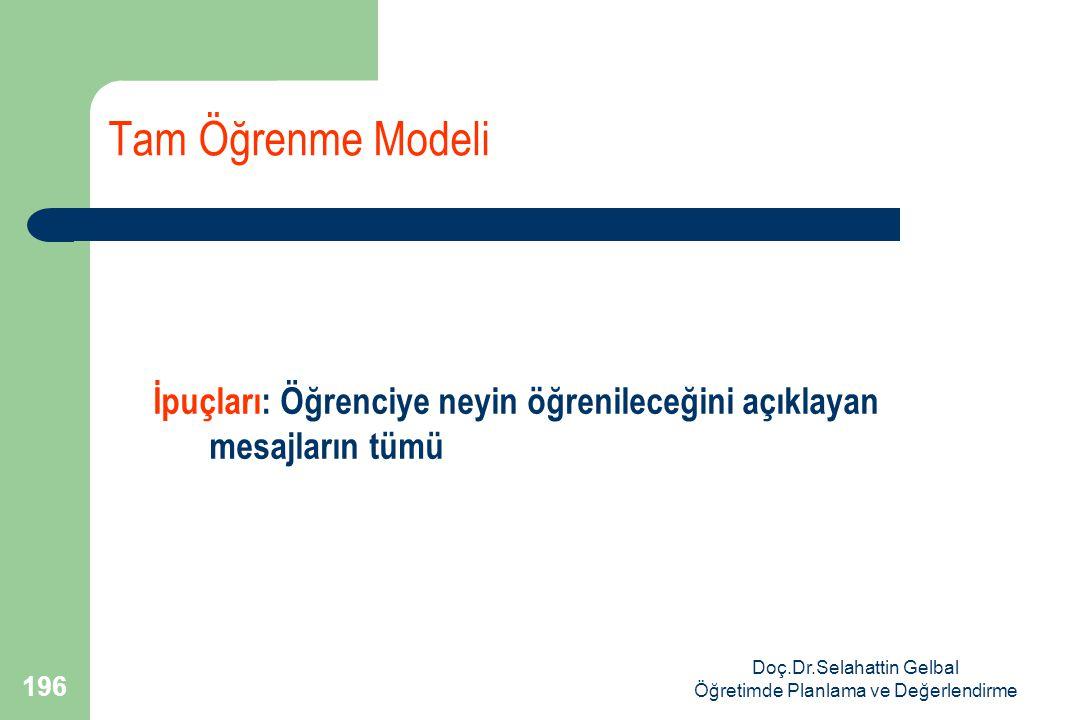 Doç.Dr.Selahattin Gelbal Öğretimde Planlama ve Değerlendirme 196 Tam Öğrenme Modeli İpuçları: Öğrenciye neyin öğrenileceğini açıklayan mesajların tümü