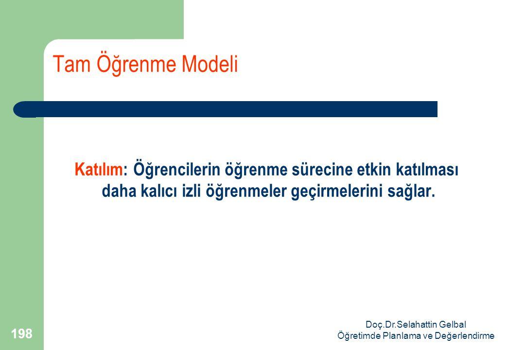 Doç.Dr.Selahattin Gelbal Öğretimde Planlama ve Değerlendirme 198 Tam Öğrenme Modeli Katılım: Öğrencilerin öğrenme sürecine etkin katılması daha kalıcı izli öğrenmeler geçirmelerini sağlar.